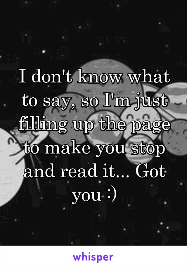I don't know what to say, so I'm just filling up the page to make you stop and read it... Got you :)