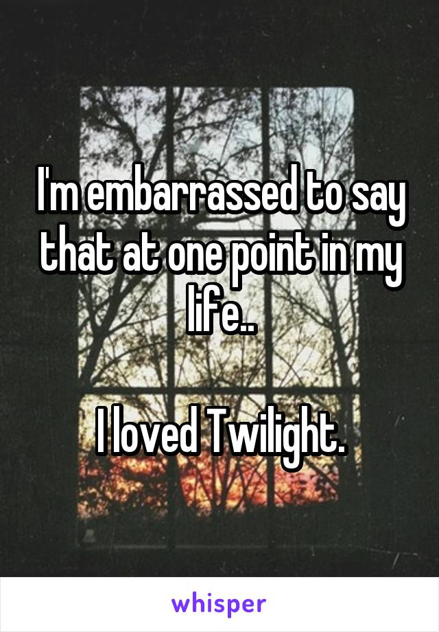 I'm embarrassed to say that at one point in my life..  I loved Twilight.