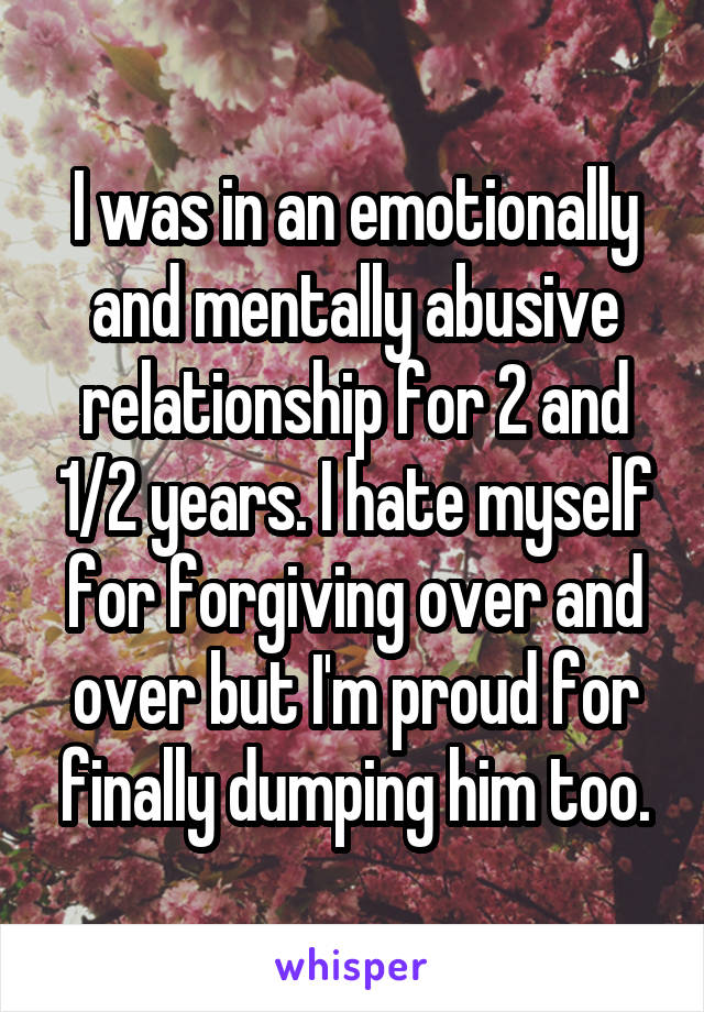 I was in an emotionally and mentally abusive relationship for 2 and 1/2 years. I hate myself for forgiving over and over but I'm proud for finally dumping him too.