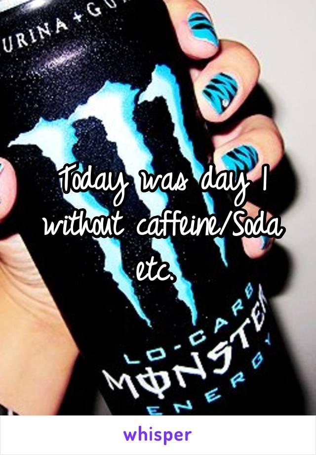 Today was day 1 without caffeine/Soda etc.