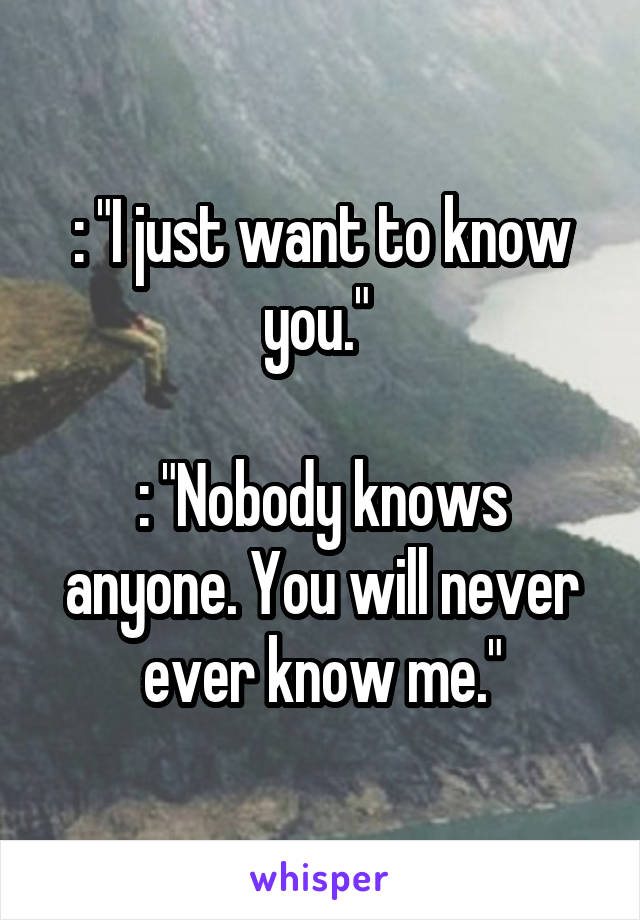": ""I just want to know you.""   : ""Nobody knows anyone. You will never ever know me."""