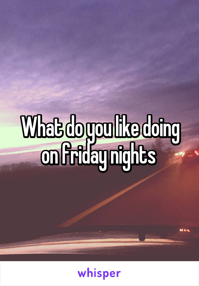 What do you like doing on friday nights