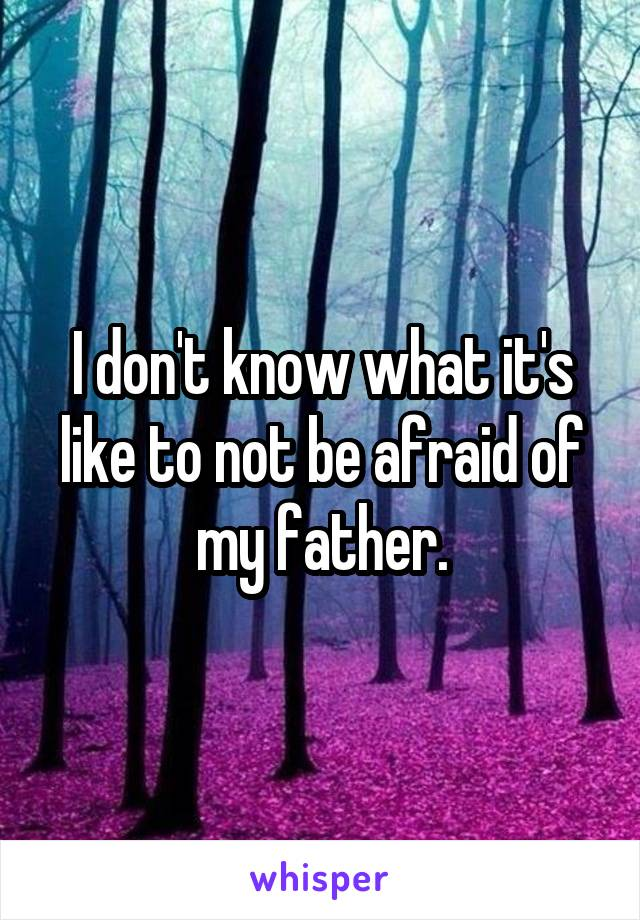 I don't know what it's like to not be afraid of my father.