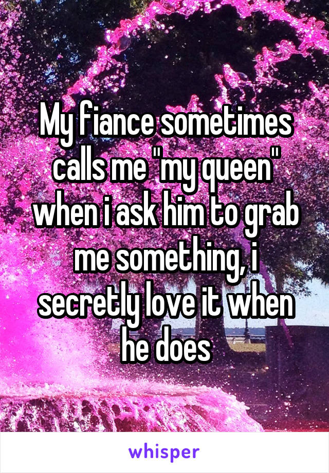 """My fiance sometimes calls me """"my queen"""" when i ask him to grab me something, i secretly love it when he does"""