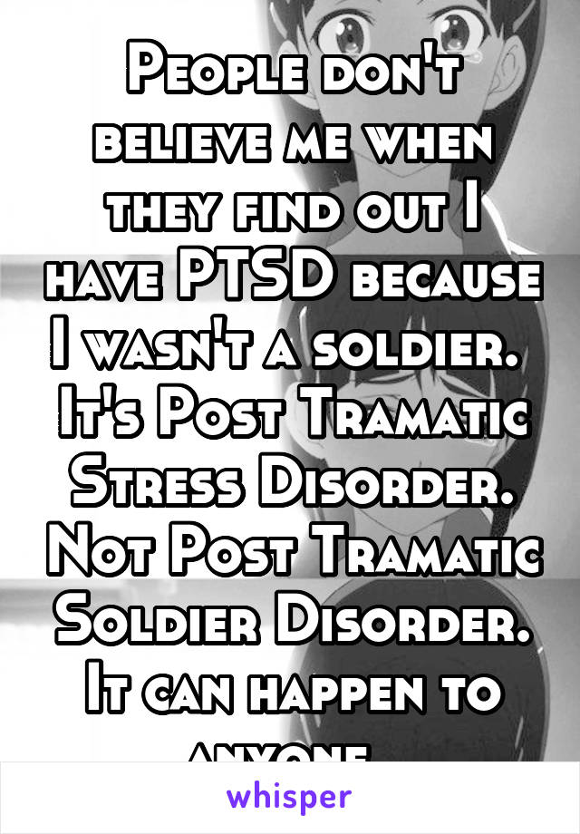 People don't believe me when they find out I have PTSD because I wasn't a soldier.  It's Post Tramatic Stress Disorder. Not Post Tramatic Soldier Disorder. It can happen to anyone.