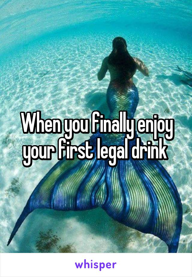 When you finally enjoy your first legal drink
