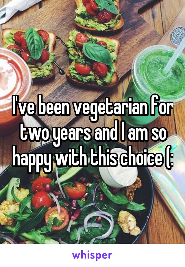 I've been vegetarian for two years and I am so happy with this choice (: