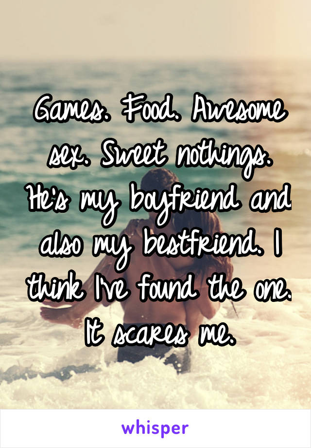 Games. Food. Awesome sex. Sweet nothings. He's my boyfriend and also my bestfriend. I think I've found the one. It scares me.
