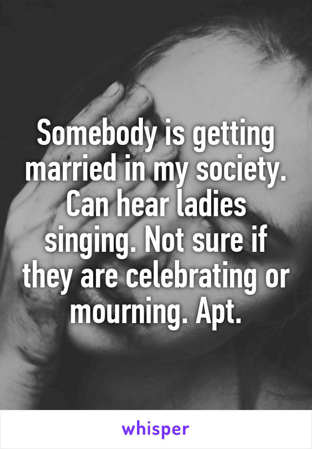 Somebody is getting married in my society. Can hear ladies singing. Not sure if they are celebrating or mourning. Apt.