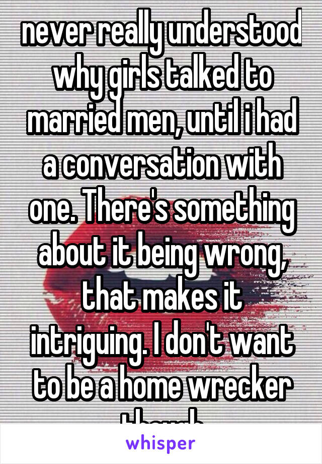 never really understood why girls talked to married men, until i had a conversation with one. There's something about it being wrong, that makes it intriguing. I don't want to be a home wrecker though