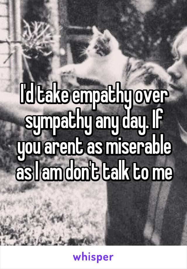 I'd take empathy over sympathy any day. If you arent as miserable as I am don't talk to me