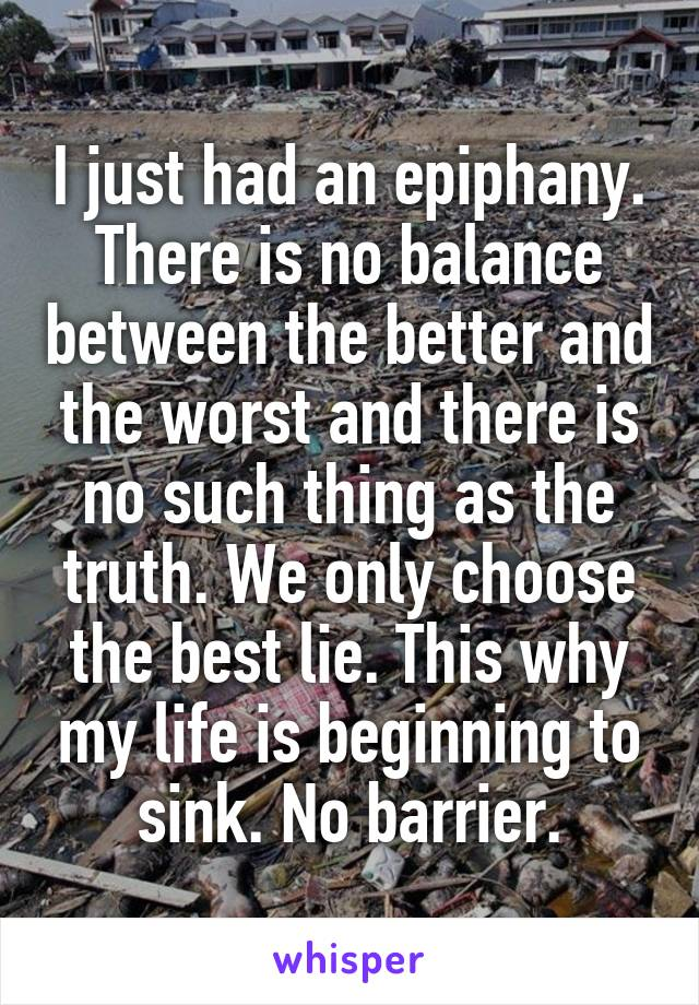 I just had an epiphany. There is no balance between the better and the worst and there is no such thing as the truth. We only choose the best lie. This why my life is beginning to sink. No barrier.