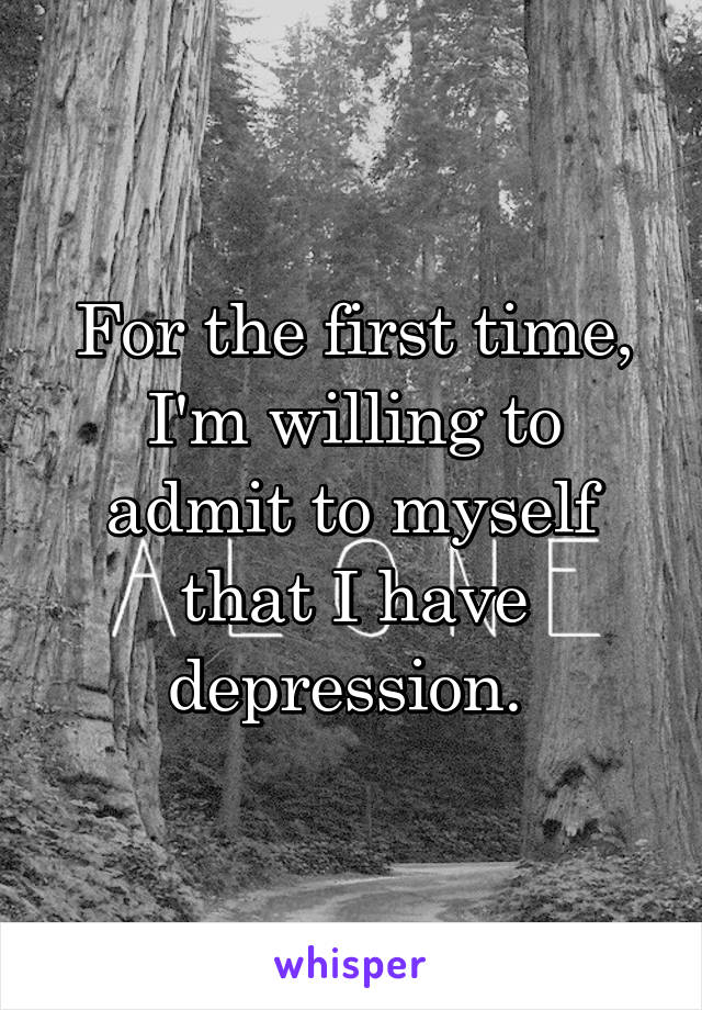 For the first time, I'm willing to admit to myself that I have depression.