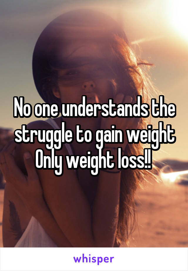 No one understands the struggle to gain weight Only weight loss!!