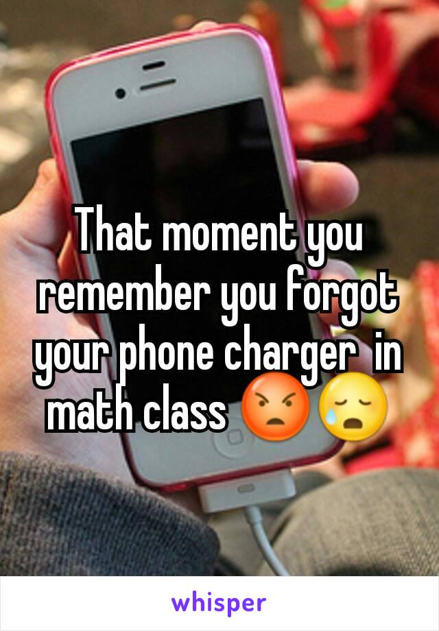 That moment you remember you forgot your phone charger  in math class 😡😥