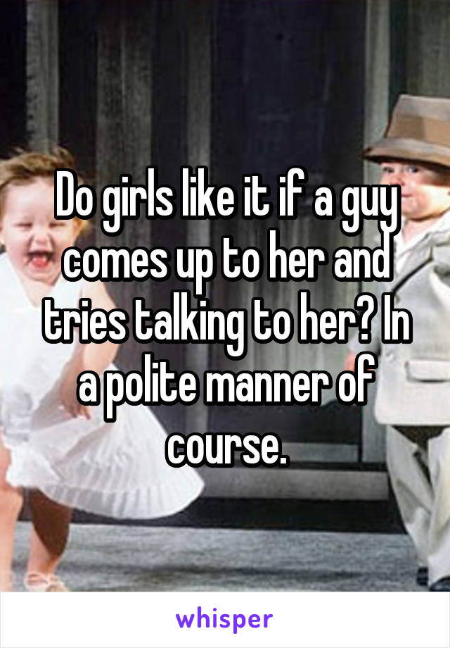 Do girls like it if a guy comes up to her and tries talking to her? In a polite manner of course.