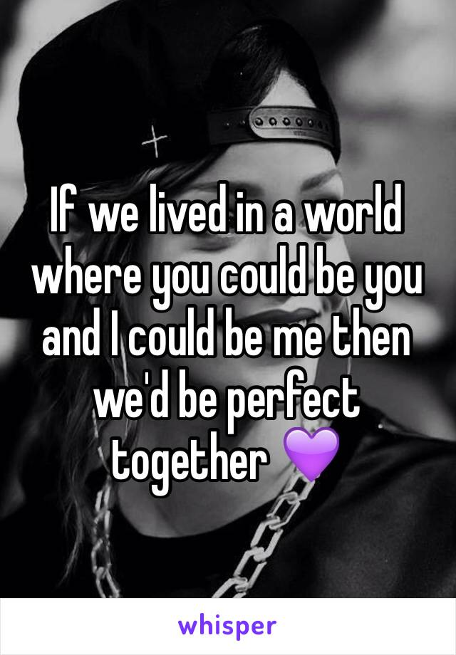 If we lived in a world where you could be you and I could be me then we'd be perfect together 💜
