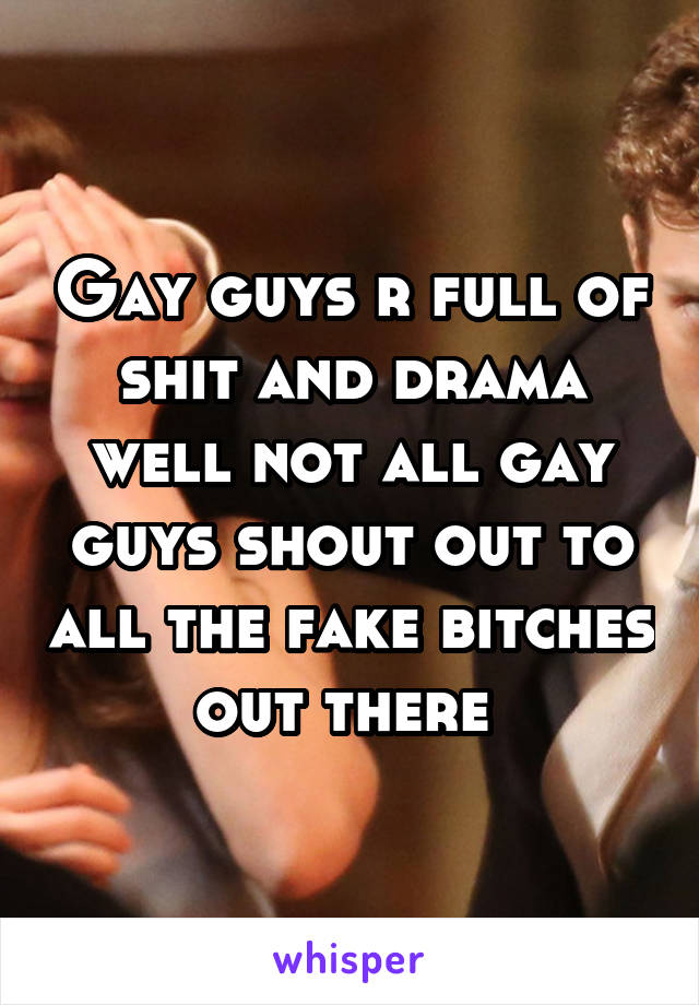 Gay guys r full of shit and drama well not all gay guys shout out to all the fake bitches out there