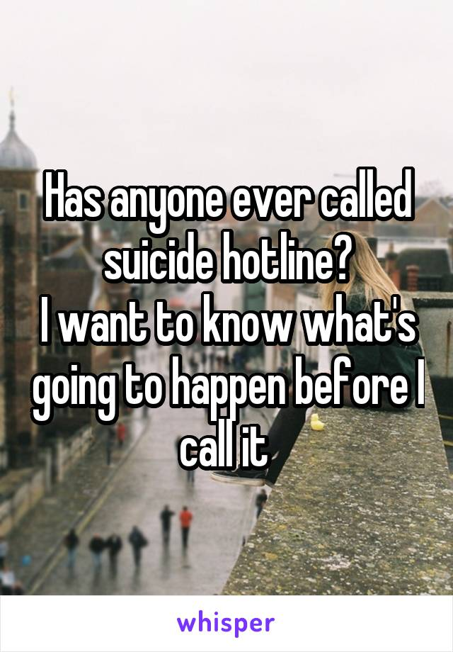 Has anyone ever called suicide hotline? I want to know what's going to happen before I call it