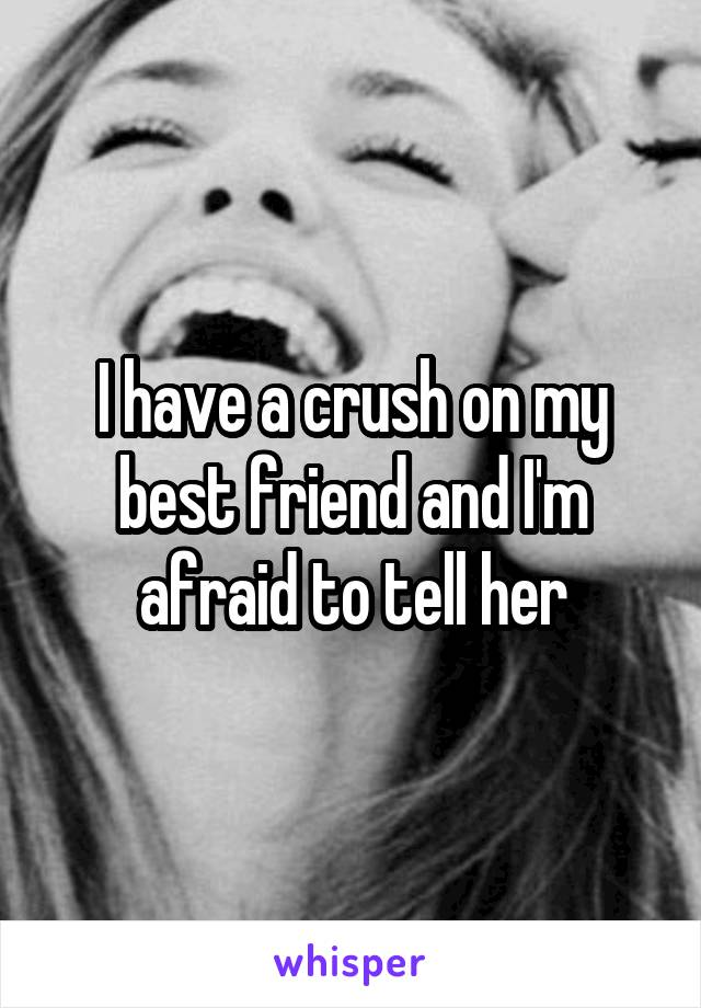 I have a crush on my best friend and I'm afraid to tell her