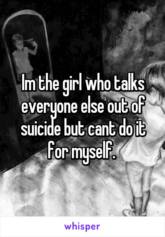 Im the girl who talks everyone else out of suicide but cant do it for myself.