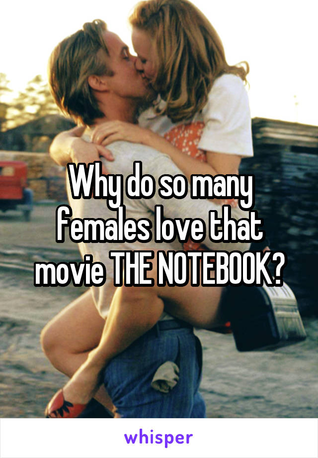 Why do so many females love that movie THE NOTEBOOK?