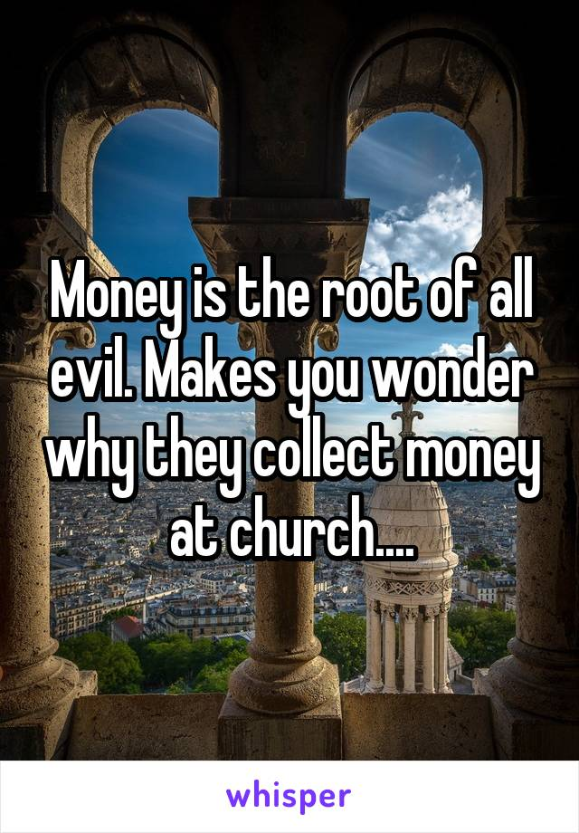 Money is the root of all evil. Makes you wonder why they collect money at church....