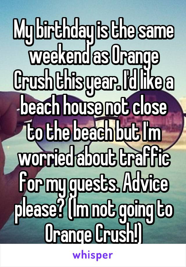 My birthday is the same weekend as Orange Crush this year. I'd like a beach house not close to the beach but I'm worried about traffic for my guests. Advice please? (Im not going to Orange Crush!)