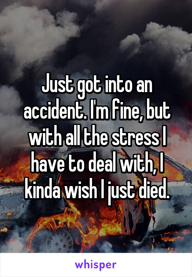 Just got into an accident. I'm fine, but with all the stress I have to deal with, I kinda wish I just died.