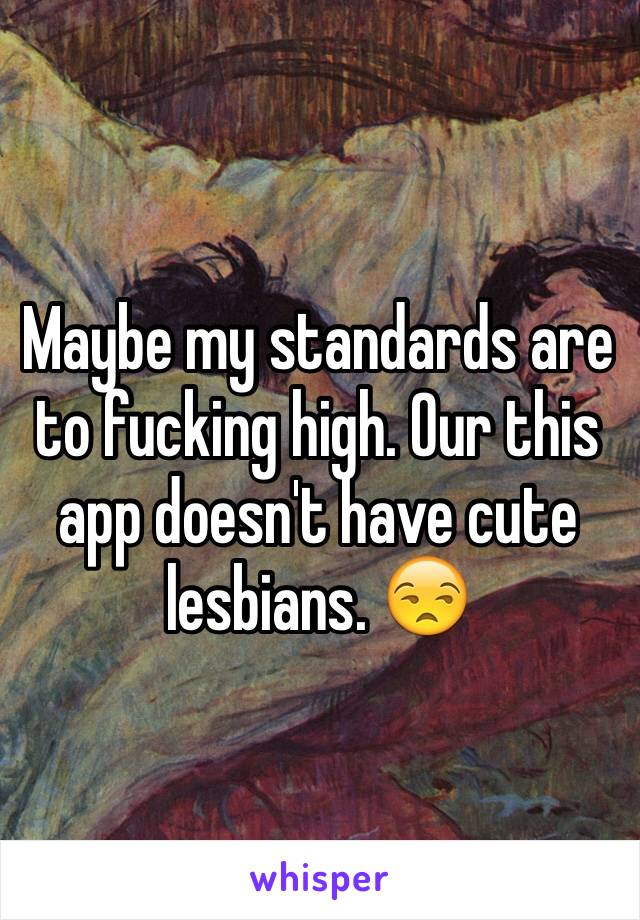 Maybe my standards are to fucking high. Our this app doesn't have cute lesbians. 😒