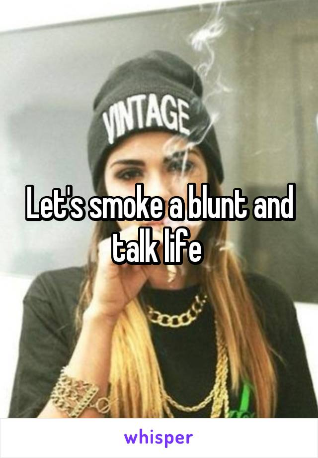 Let's smoke a blunt and talk life