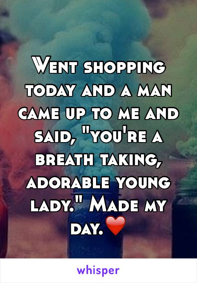 """Went shopping today and a man came up to me and said, """"you're a breath taking, adorable young lady."""" Made my day.❤️"""