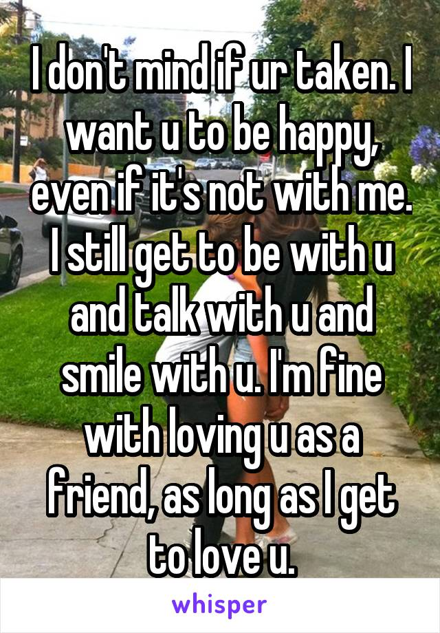 I don't mind if ur taken. I want u to be happy, even if it's not with me. I still get to be with u and talk with u and smile with u. I'm fine with loving u as a friend, as long as I get to love u.