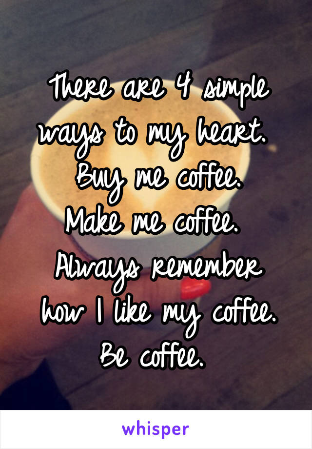 There are 4 simple ways to my heart.  Buy me coffee. Make me coffee.  Always remember how I like my coffee. Be coffee.