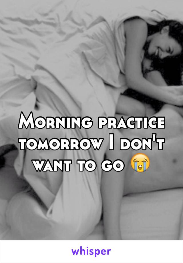 Morning practice tomorrow I don't want to go 😭