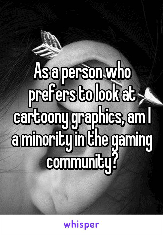 As a person who prefers to look at cartoony graphics, am I a minority in the gaming community?