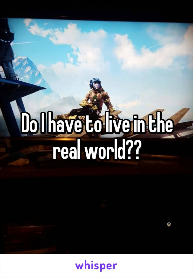 Do I have to live in the real world??