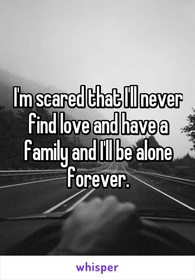 I'm scared that I'll never find love and have a family and I'll be alone forever.