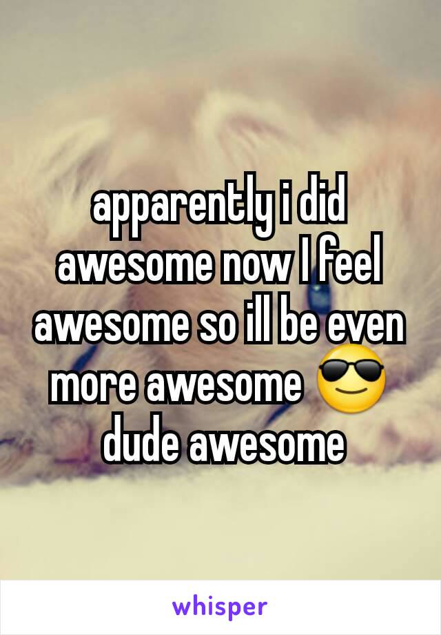 apparently i did awesome now I feel awesome so ill be even more awesome 😎  dude awesome