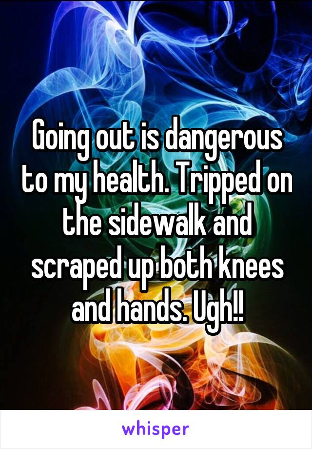 Going out is dangerous to my health. Tripped on the sidewalk and scraped up both knees and hands. Ugh!!