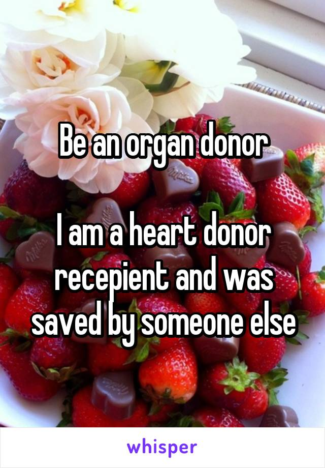Be an organ donor  I am a heart donor recepient and was saved by someone else
