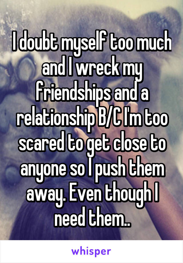 I doubt myself too much and I wreck my friendships and a relationship B/C I'm too scared to get close to anyone so I push them away. Even though I need them..