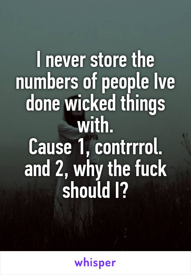 I never store the numbers of people Ive done wicked things with. Cause 1, contrrrol. and 2, why the fuck should I?