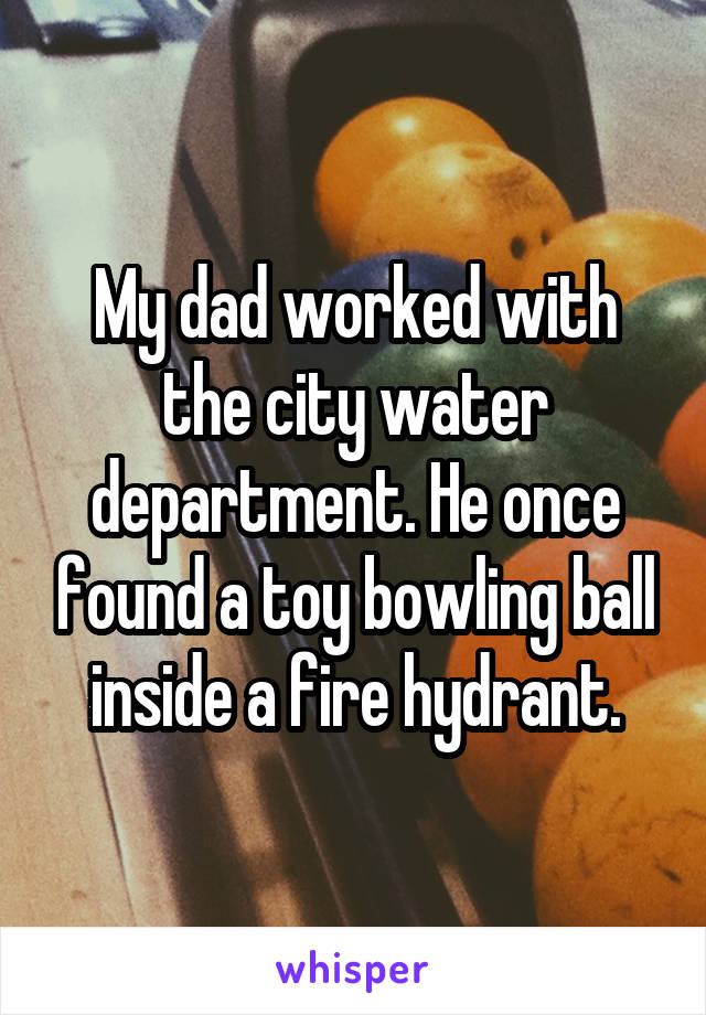 My dad worked with the city water department. He once found a toy bowling ball inside a fire hydrant.
