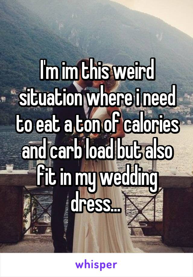 I'm im this weird situation where i need to eat a ton of calories and carb load but also fit in my wedding dress...