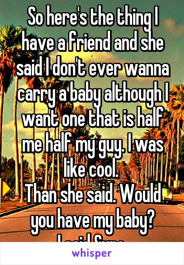 So here's the thing I have a friend and she said I don't ever wanna carry a baby although I want one that is half me half my guy. I was like cool.  Than she said. Would you have my baby? I said Sure