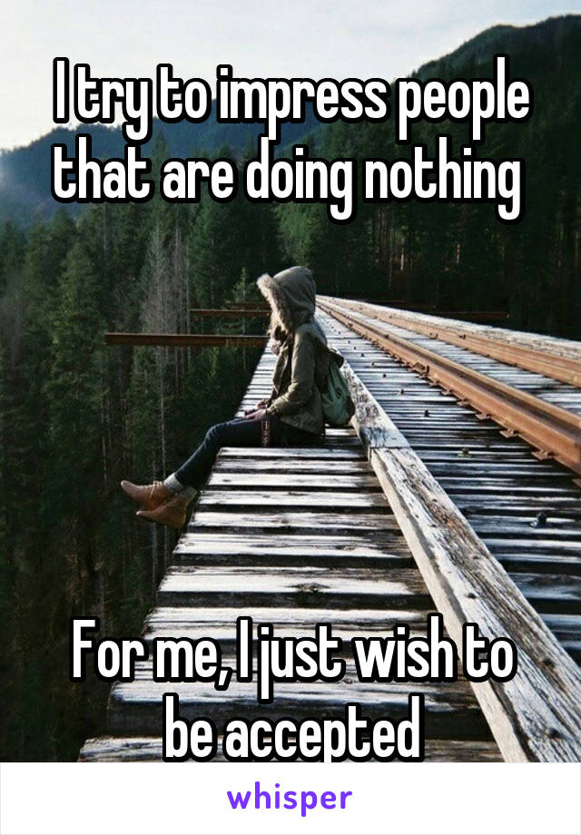 I try to impress people that are doing nothing       For me, I just wish to be accepted