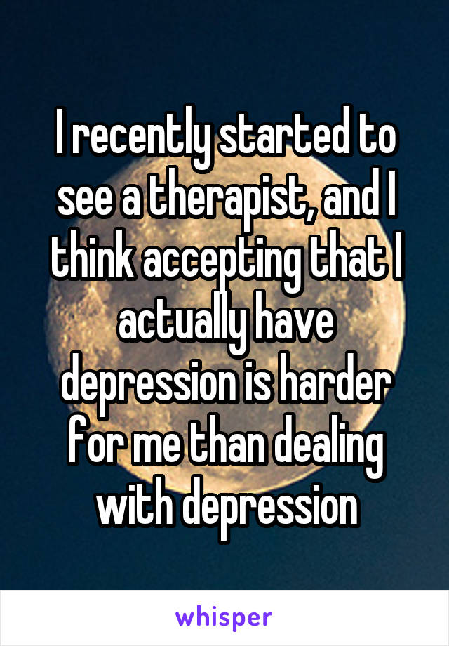 I recently started to see a therapist, and I think accepting that I actually have depression is harder for me than dealing with depression