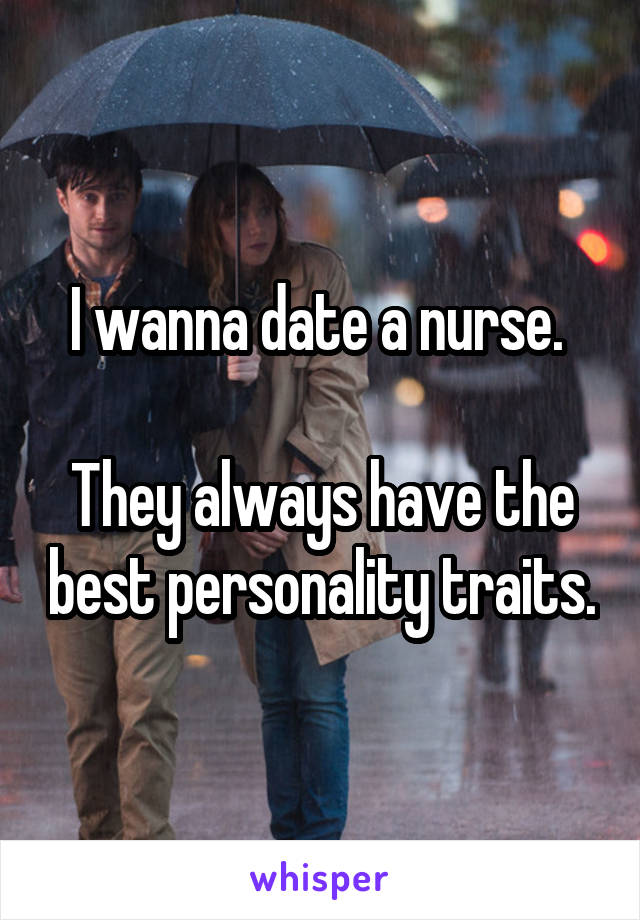 I wanna date a nurse.   They always have the best personality traits.