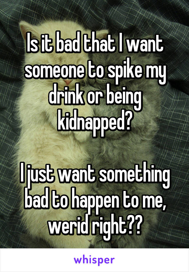 Is it bad that I want someone to spike my drink or being kidnapped?  I just want something bad to happen to me, werid right??